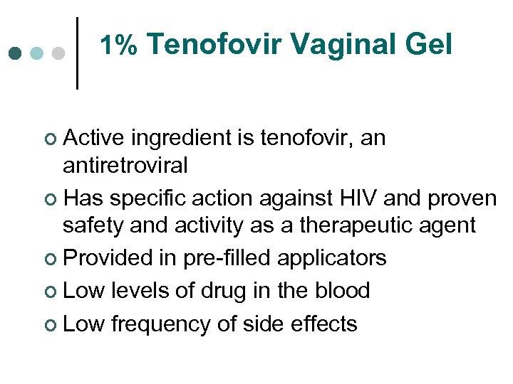 1% Tenofovir Vaginal Gel ¢ Active ingredient is tenofovir, an antiretroviral ¢ Has specific