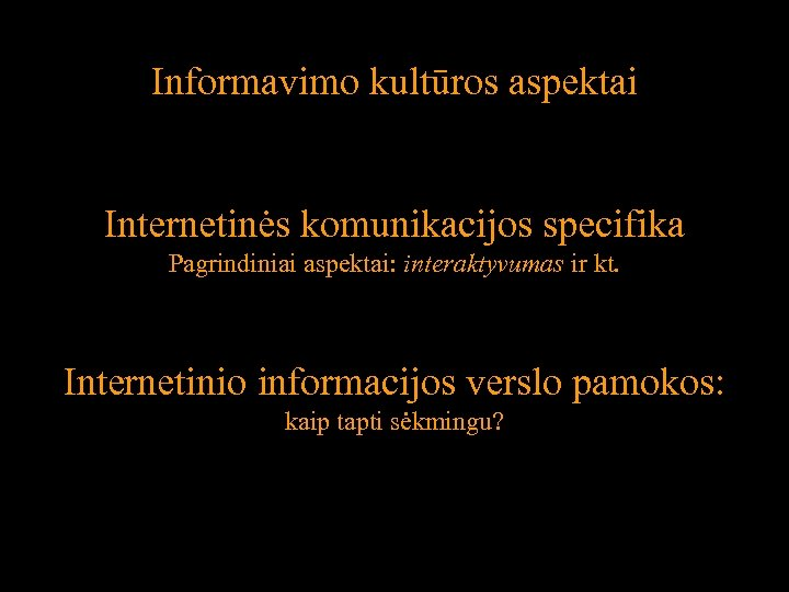 Informavimo kultūros aspektai Internetinės komunikacijos specifika Pagrindiniai aspektai: interaktyvumas ir kt. Internetinio informacijos verslo