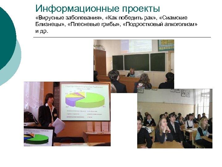 Информационные проекты «Вирусные заболевания» , «Как победить рак» , «Сиамские Близнецы» , «Плесневые грибы»