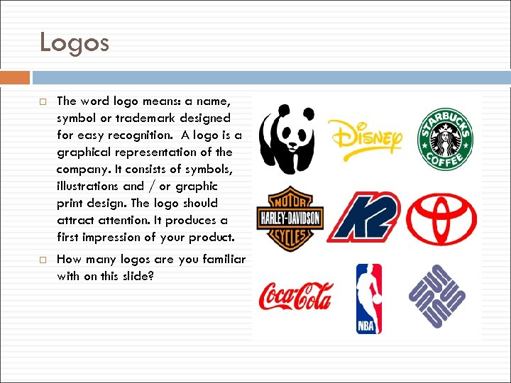 Logos The word logo means: a name, symbol or trademark designed for easy recognition.