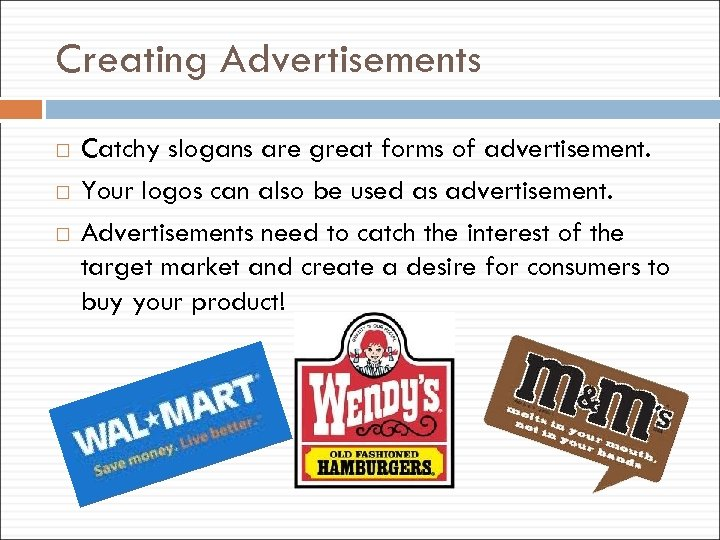 Creating Advertisements Catchy slogans are great forms of advertisement. Your logos can also be