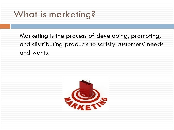 What is marketing? Marketing is the process of developing, promoting, and distributing products to