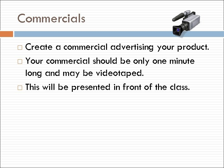 Commercials Create a commercial advertising your product. Your commercial should be only one minute