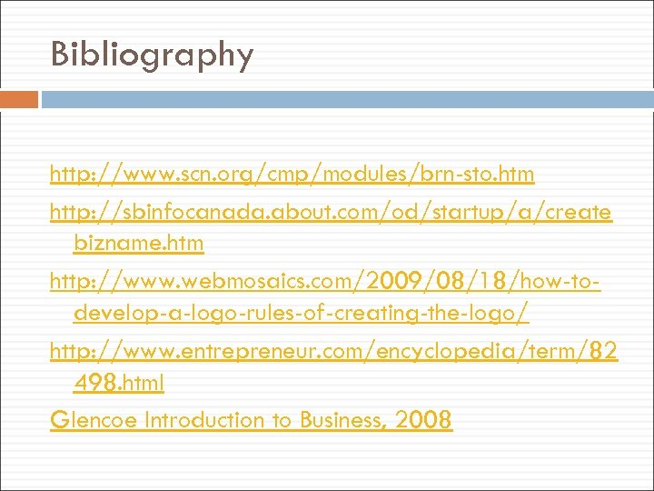 Bibliography http: //www. scn. org/cmp/modules/brn-sto. htm http: //sbinfocanada. about. com/od/startup/a/create bizname. htm http: //www.