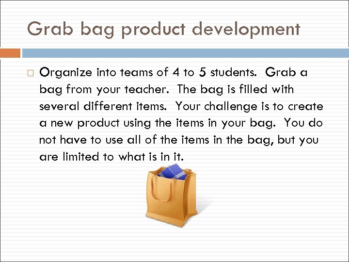 Grab bag product development Organize into teams of 4 to 5 students. Grab a