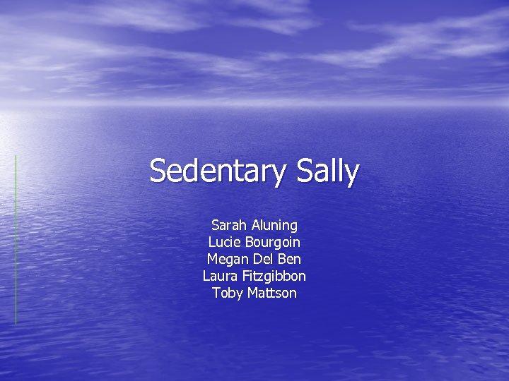 Sedentary Sally Sarah Aluning Lucie Bourgoin Megan Del Ben Laura Fitzgibbon Toby Mattson