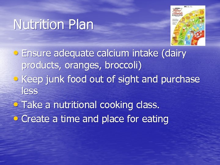 Nutrition Plan • Ensure adequate calcium intake (dairy products, oranges, broccoli) • Keep junk
