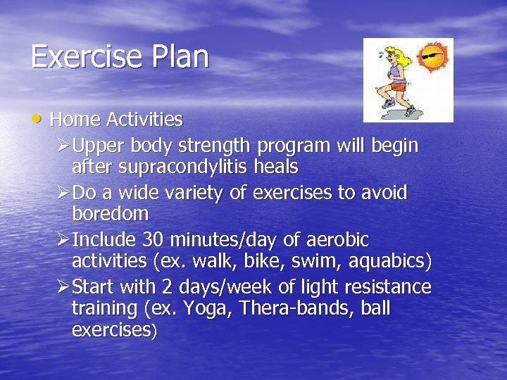 Exercise Plan • Home Activities ØUpper body strength program will begin after supracondylitis heals