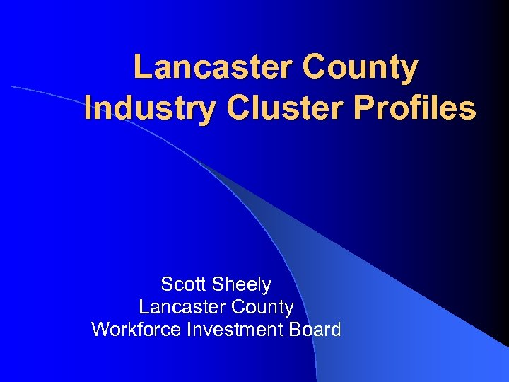 Lancaster County Industry Cluster Profiles Scott Sheely Lancaster County Workforce Investment Board