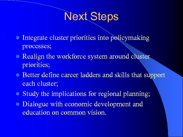 Next Steps l l l Integrate cluster priorities into policymaking processes; Realign the workforce