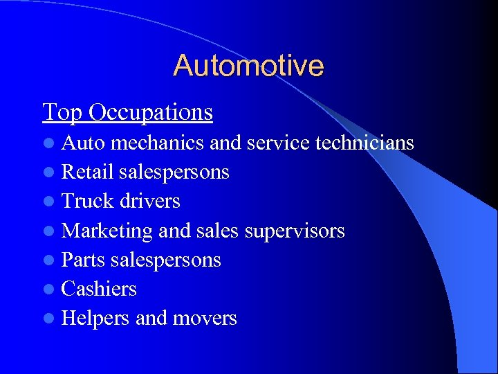Automotive Top Occupations l Auto mechanics and service technicians l Retail salespersons l Truck