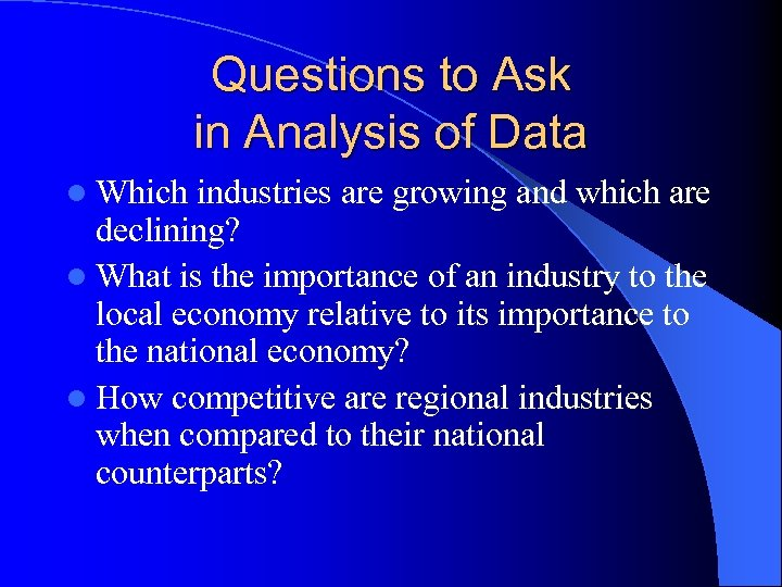 Questions to Ask in Analysis of Data l Which industries are growing and which