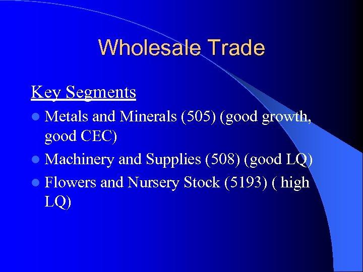 Wholesale Trade Key Segments l Metals and Minerals (505) (good growth, good CEC) l