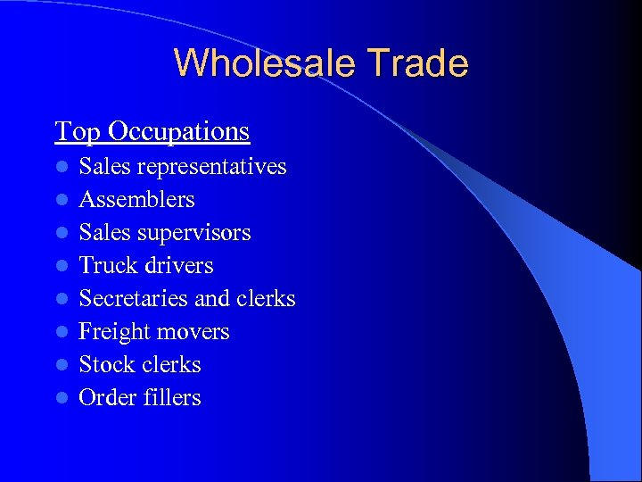 Wholesale Trade Top Occupations l l l l Sales representatives Assemblers Sales supervisors Truck