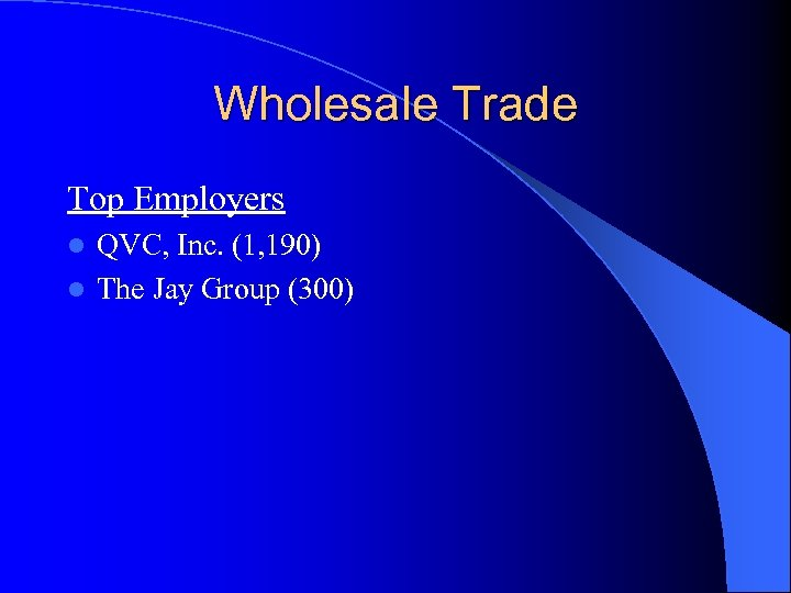 Wholesale Trade Top Employers QVC, Inc. (1, 190) l The Jay Group (300) l