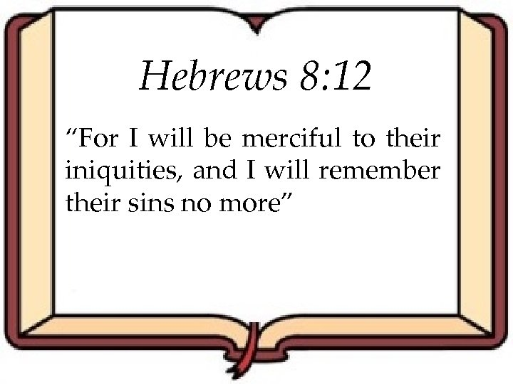 """Hebrews 8: 12 """"For I will be merciful to their iniquities, and I will"""