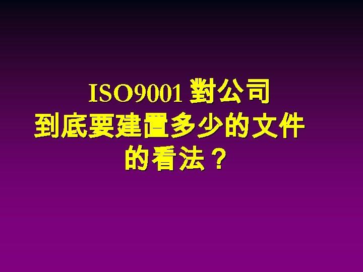 ISO 9001 對公司 到底要建置多少的文件 的看法?