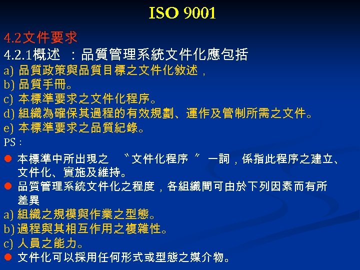 ISO 9001 4. 2文件要求 4. 2. 1概述 :品質管理系統文件化應包括 a) 品質政策與品質目標之文件化敘述, b) 品質手冊。 c) 本標準要求之文件化程序。