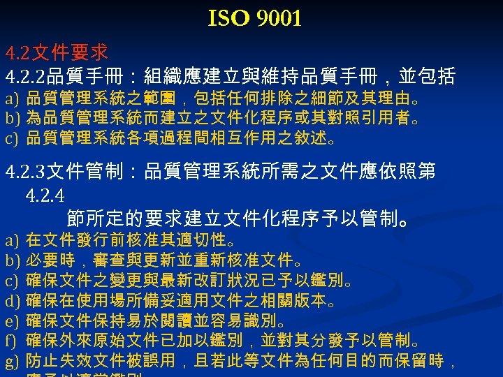 ISO 9001 4. 2文件要求 4. 2. 2品質手冊:組織應建立與維持品質手冊,並包括 a) 品質管理系統之範圍,包括任何排除之細節及其理由。 b) 為品質管理系統而建立之文件化程序或其對照引用者。 c) 品質管理系統各項過程間相互作用之敘述。 4.