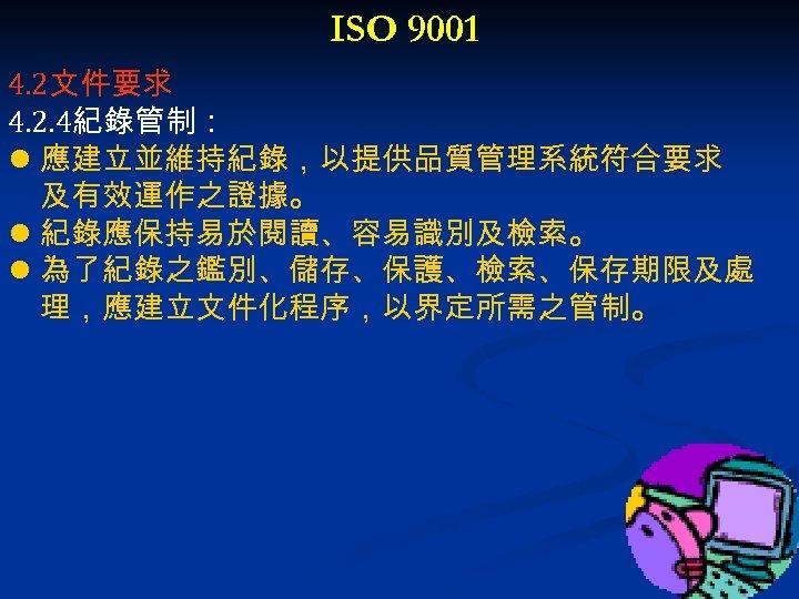 ISO 9001 4. 2文件要求 4. 2. 4紀錄管制: l 應建立並維持紀錄,以提供品質管理系統符合要求 及有效運作之證據。 l 紀錄應保持易於閱讀、容易識別及檢索。 l 為了紀錄之鑑別、儲存、保護、檢索、保存期限及處