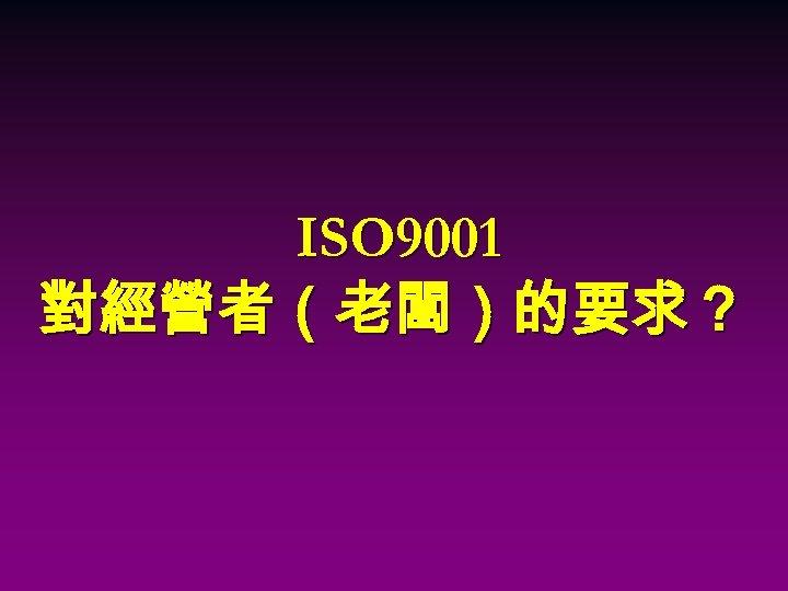 ISO 9001 對經營者(老闆)的要求?