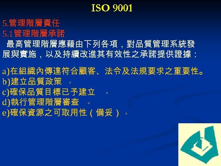 ISO 9001 5. 管理階層責任 5. 1管理階層承諾 最高管理階層應藉由下列各項,對品質管理系統發 展與實施,以及持續改進其有效性之承諾提供證據: a)在組織內傳達符合顧客、法令及法規要求之重要性。 b)建立品質政策 。 c)確保品質目標已予建立 。 d)執行管理階層審查