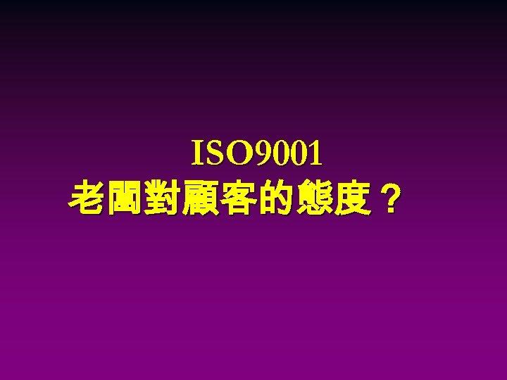 ISO 9001 老闆對顧客的態度?