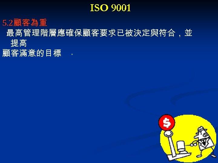 ISO 9001 5. 2顧客為重 最高管理階層應確保顧客要求已被決定與符合,並 提高 顧客滿意的目標 。