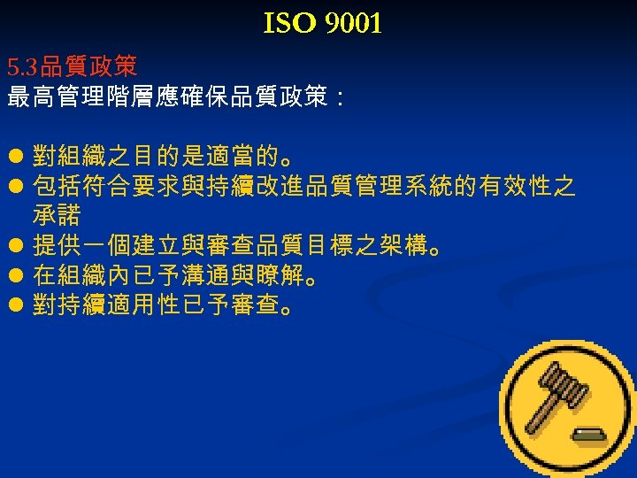 ISO 9001 5. 3品質政策 最高管理階層應確保品質政策: l 對組織之目的是適當的。 l 包括符合要求與持續改進品質管理系統的有效性之 承諾 l 提供一個建立與審查品質目標之架構。 l 在組織內已予溝通與瞭解。