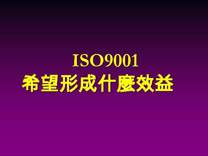 ISO 9001 希望形成什麼效益