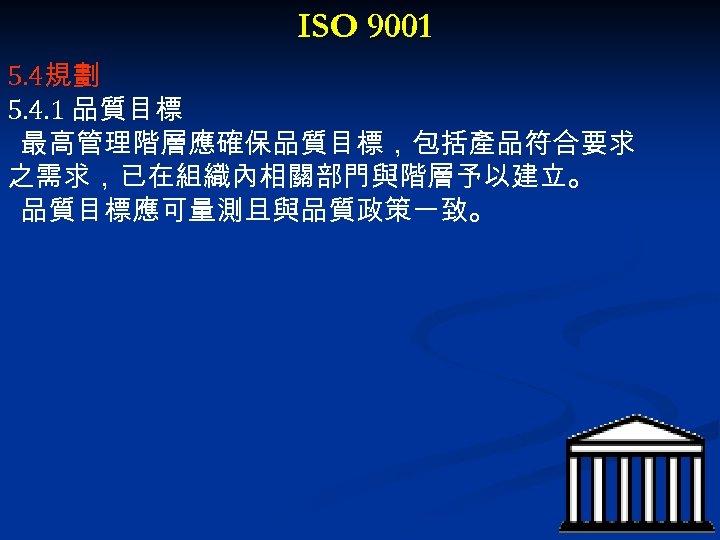 ISO 9001 5. 4規劃 5. 4. 1 品質目標 最高管理階層應確保品質目標,包括產品符合要求 之需求,已在組織內相關部門與階層予以建立。 品質目標應可量測且與品質政策一致。