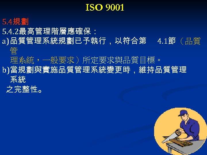 ISO 9001 5. 4規劃 5. 4. 2最高管理階層應確保: a) 品質管理系統規劃已予執行,以符合第 4. 1節 (品質 管 理系統,一般要求)所定要求與品質目標。