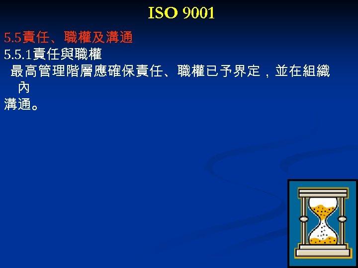 ISO 9001 5. 5責任、職權及溝通 5. 5. 1責任與職權 最高管理階層應確保責任、職權已予界定,並在組織 內 溝通。