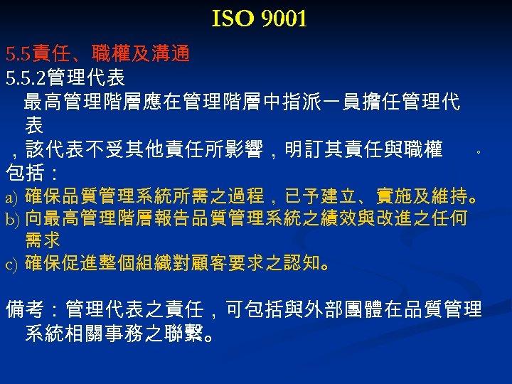 ISO 9001 5. 5責任、職權及溝通 5. 5. 2管理代表 最高管理階層應在管理階層中指派一員擔任管理代 表 ,該代表不受其他責任所影響,明訂其責任與職權 包括: 。 a) 確保品質管理系統所需之過程,已予建立、實施及維持。