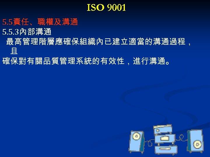 ISO 9001 5. 5責任、職權及溝通 5. 5. 3內部溝通 最高管理階層應確保組織內已建立適當的溝通過程, 且 確保對有關品質管理系統的有效性,進行溝通。