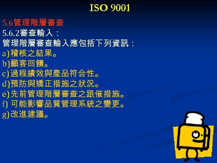 ISO 9001 5. 6管理階層審查 5. 6. 2審查輸入: 管理階層審查輸入應包括下列資訊: a) 稽核之結果。 b)顧客回饋。 c) 過程績效與產品符合性。 d)預防與矯正措施之狀況。
