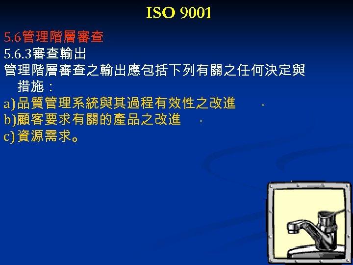 ISO 9001 5. 6管理階層審查 5. 6. 3審查輸出 管理階層審查之輸出應包括下列有關之任何決定與 措施: a) 品質管理系統與其過程有效性之改進 。 b)顧客要求有關的產品之改進 。