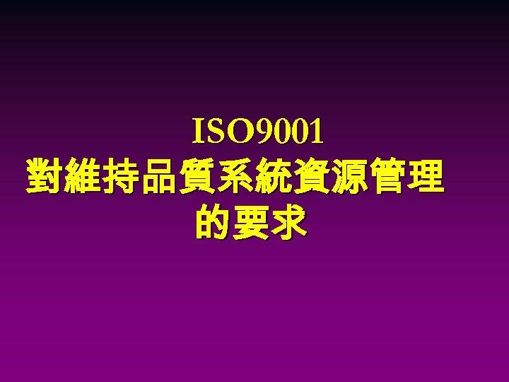 ISO 9001 對維持品質系統資源管理 的要求