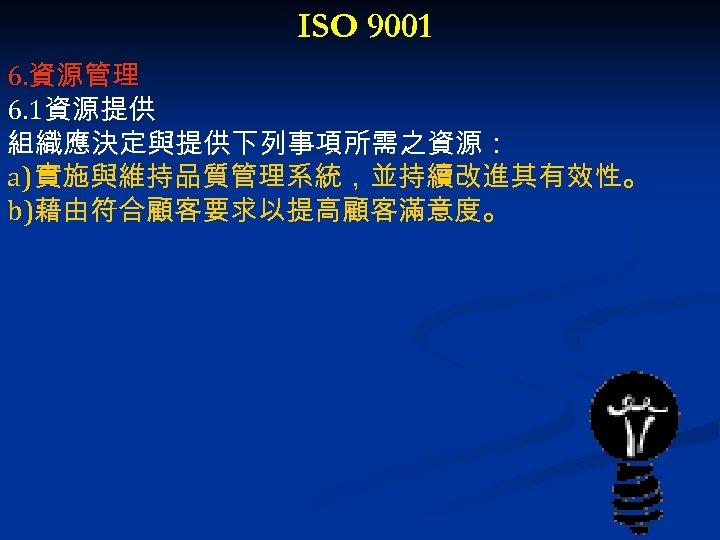 ISO 9001 6. 資源管理 6. 1資源提供 組織應決定與提供下列事項所需之資源: a) 實施與維持品質管理系統,並持續改進其有效性。 b)藉由符合顧客要求以提高顧客滿意度。