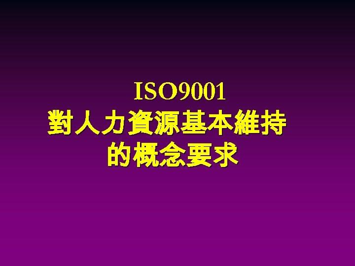 ISO 9001 對人力資源基本維持 的概念要求