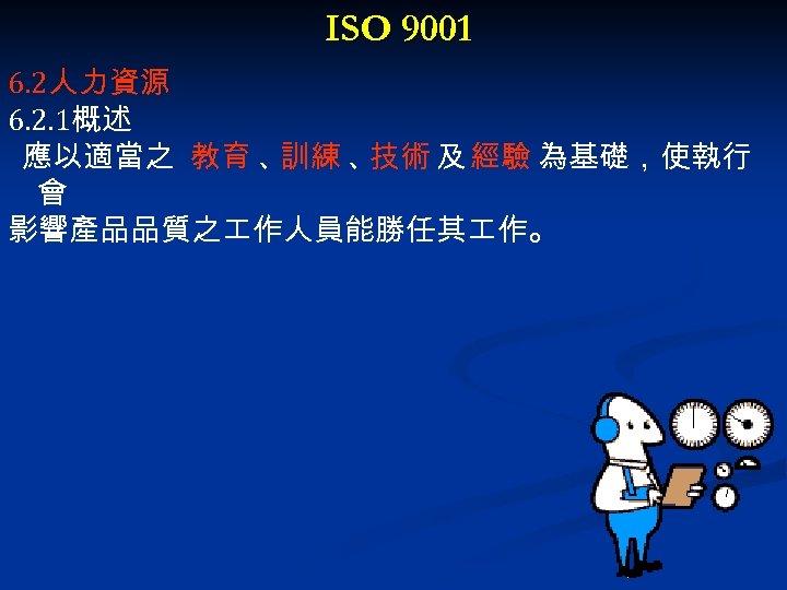 ISO 9001 6. 2人力資源 6. 2. 1概述 應以適當之 教育 、 訓練 、 技術 及