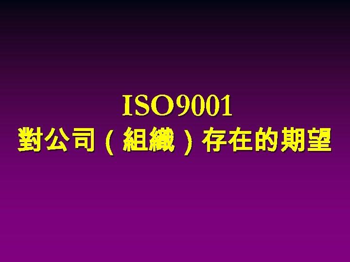 ISO 9001 對公司(組織)存在的期望