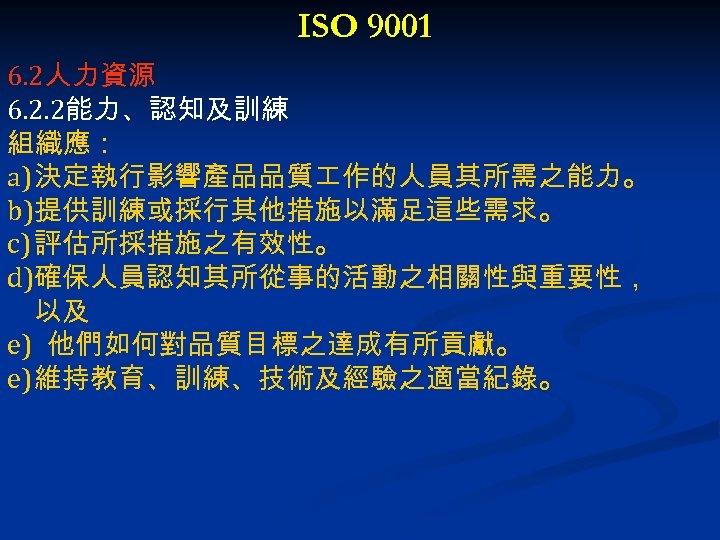 ISO 9001 6. 2人力資源 6. 2. 2能力、認知及訓練 組織應: a) 決定執行影響產品品質 作的人員其所需之能力。 b)提供訓練或採行其他措施以滿足這些需求。 c) 評估所採措施之有效性。