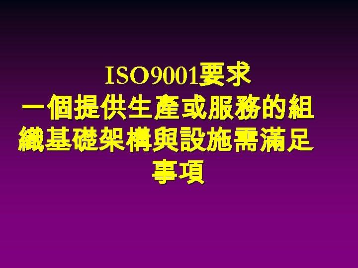 ISO 9001要求 一個提供生產或服務的組 織基礎架構與設施需滿足 事項