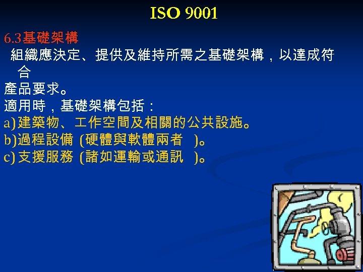 ISO 9001 6. 3基礎架構 組織應決定、提供及維持所需之基礎架構,以達成符 合 產品要求。 適用時,基礎架構包括: a) 建築物、 作空間及相關的公共設施。 b)過程設備 (硬體與軟體兩者 )。