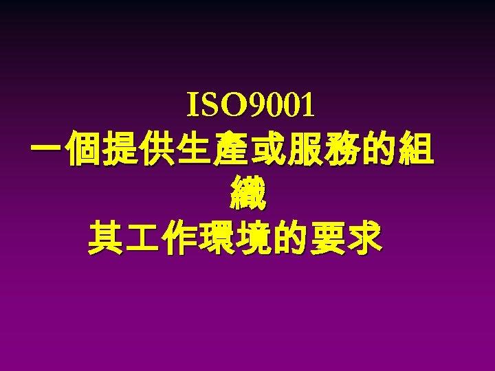 ISO 9001 一個提供生產或服務的組 織 其 作環境的要求