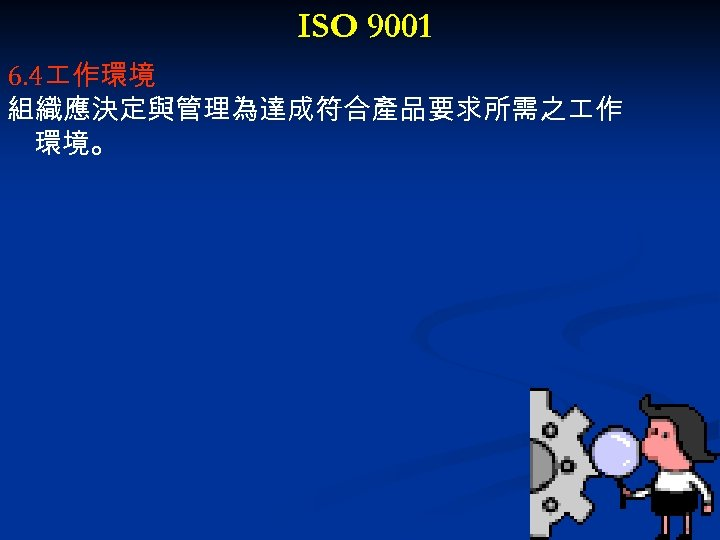 ISO 9001 6. 4 作環境 組織應決定與管理為達成符合產品要求所需之 作 環境。