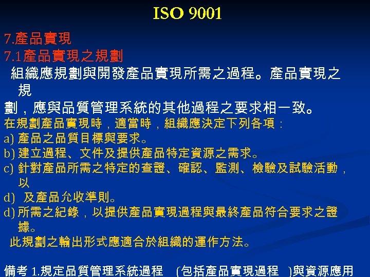 ISO 9001 7. 產品實現 7. 1產品實現之規劃 組織應規劃與開發產品實現所需之過程。產品實現之 規 劃,應與品質管理系統的其他過程之要求相一致。 在規劃產品實現時,適當時,組織應決定下列各項: a) 產品之品質目標與要求。 b) 建立過程、文件及提供產品特定資源之需求。