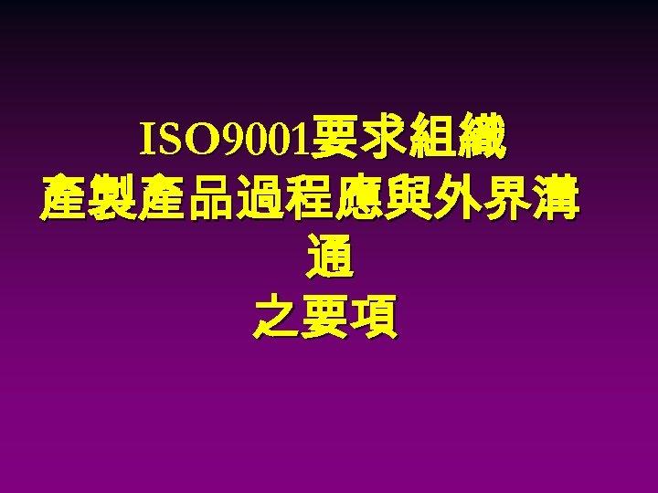 ISO 9001要求組織 產製產品過程應與外界溝 通 之要項