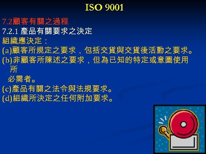 ISO 9001 7. 2顧客有關之過程 7. 2. 1 產品有關要求之決定 組織應決定: (a)顧客所規定之要求,包括交貨與交貨後活動之要求。 (b)非顧客所陳述之要求,但為已知的特定或意圖使用 所 必需者。 (c)產品有關之法令與法規要求。